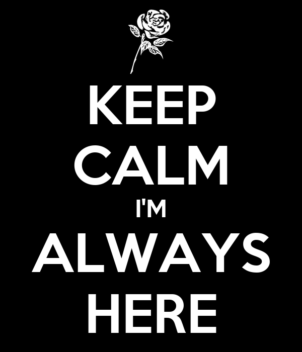 KEEP CALM I'M ALWAYS HERE