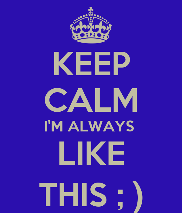 KEEP CALM I'M ALWAYS  LIKE THIS ; )