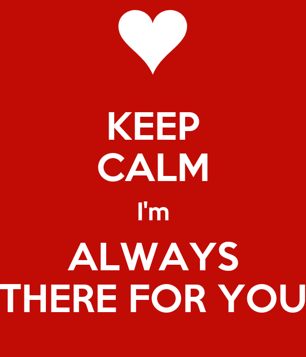 KEEP CALM I'm ALWAYS THERE FOR YOU