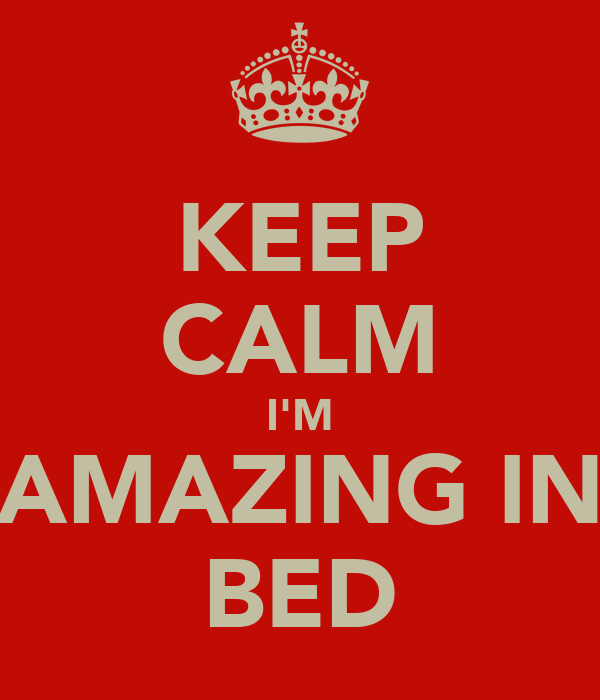 KEEP CALM I'M AMAZING IN BED