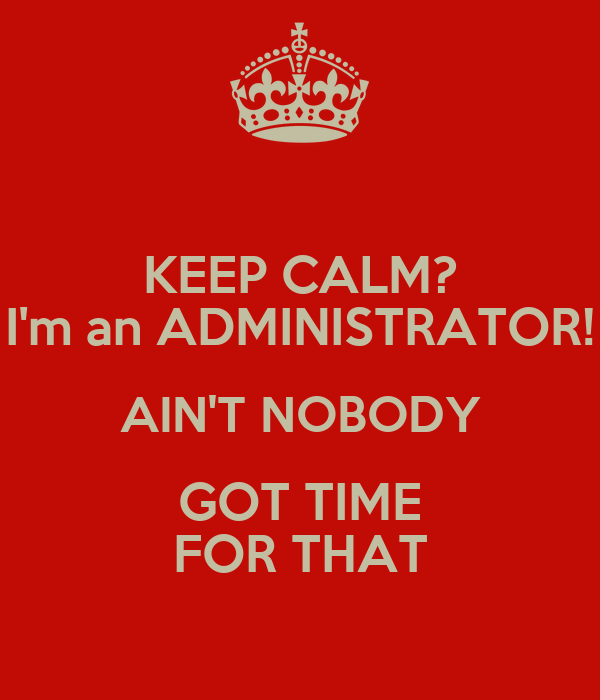 KEEP CALM? I'm an ADMINISTRATOR! AIN'T NOBODY GOT TIME FOR THAT