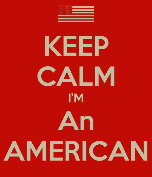 KEEP CALM I'M An AMERICAN