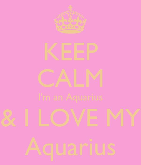 KEEP CALM I'm an Aquarius & I LOVE MY Aquarius