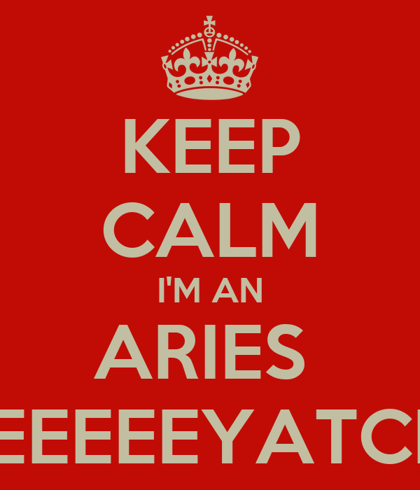 KEEP CALM I'M AN ARIES  BEEEEEYATCH!