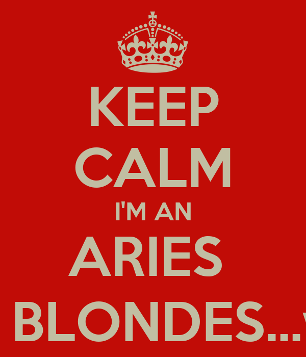KEEP CALM I'M AN ARIES  WHO LOVES BLONDES...well, just one