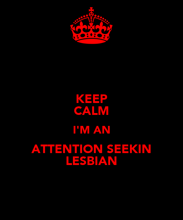 KEEP CALM I'M AN ATTENTION SEEKIN LESBIAN