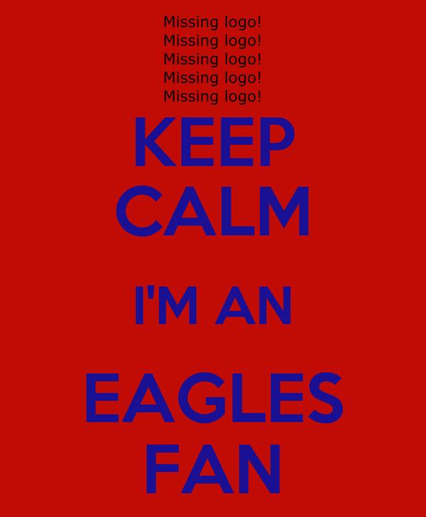 KEEP CALM I'M AN EAGLES FAN