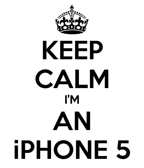 KEEP CALM I'M AN iPHONE 5