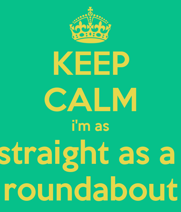 KEEP CALM i'm as straight as a  roundabout