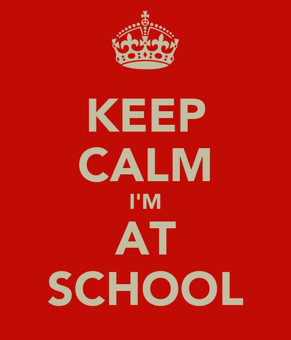 KEEP CALM I'M AT SCHOOL