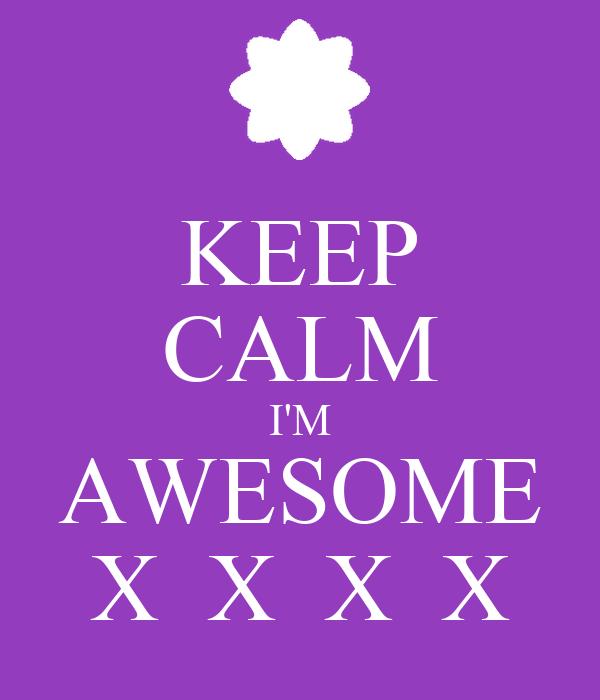KEEP CALM I'M AWESOME X  X  X  X