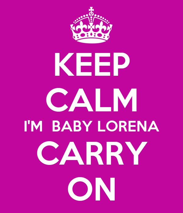 KEEP CALM I'M  BABY LORENA CARRY ON