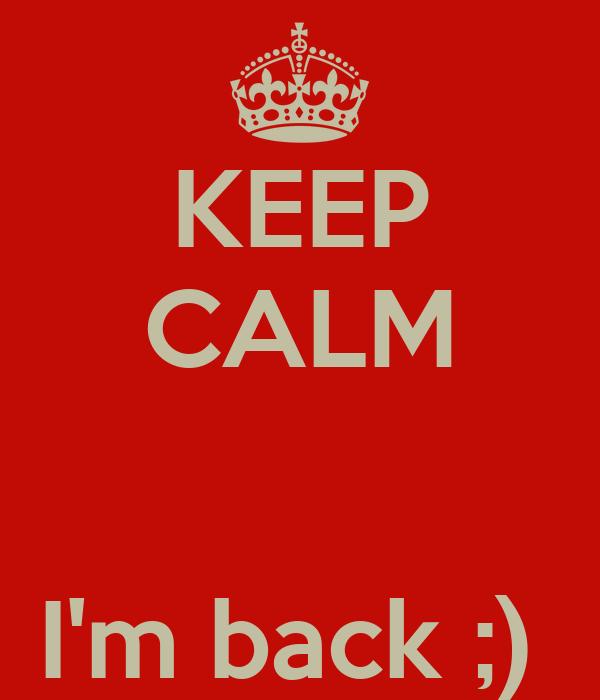 KEEP CALM   I'm back ;)