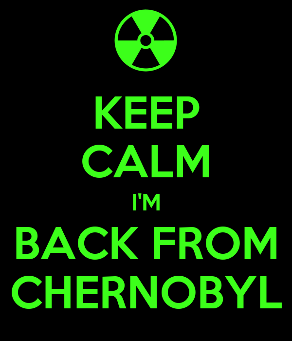 KEEP CALM I'M BACK FROM CHERNOBYL