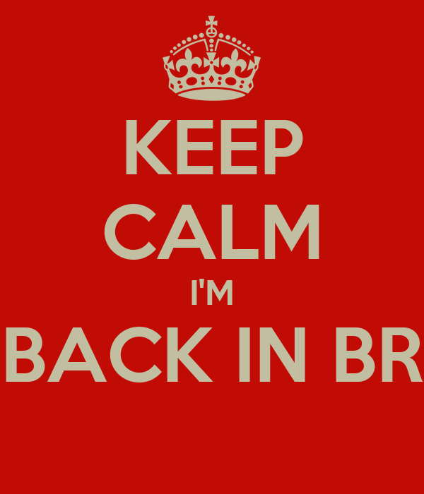 KEEP CALM I'M BACK IN BR
