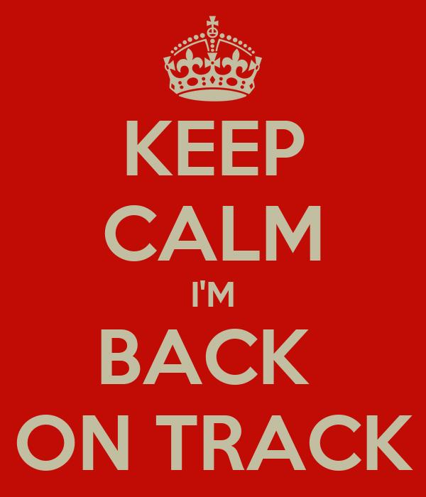 KEEP CALM I'M BACK  ON TRACK