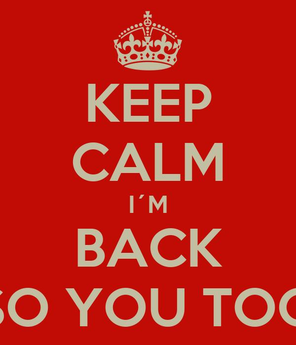 KEEP CALM I´M BACK SO YOU TOO