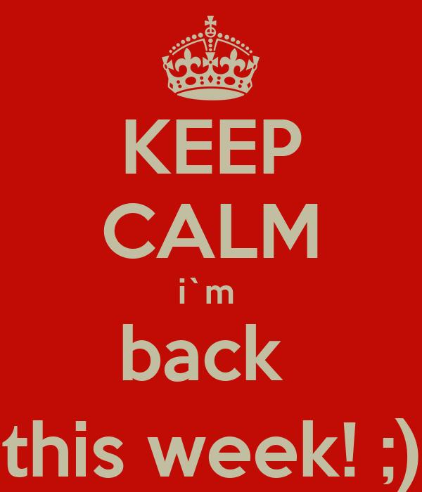 KEEP CALM i`m  back  this week! ;)