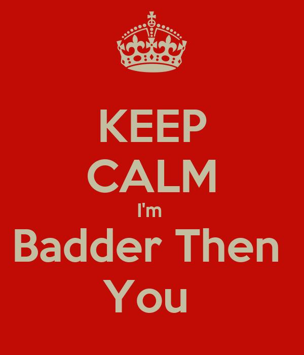 KEEP CALM I'm  Badder Then  You
