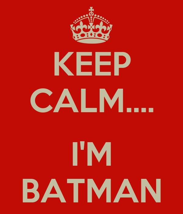 KEEP CALM....  I'M BATMAN
