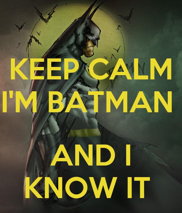 KEEP CALM I'M BATMAN   AND I KNOW IT