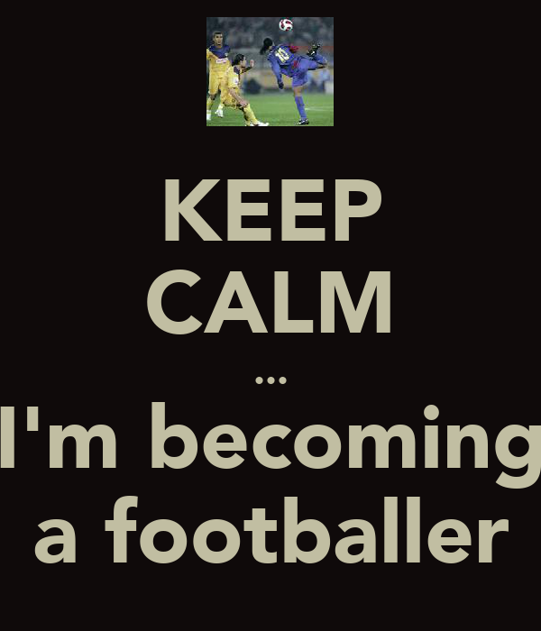 KEEP CALM ... I'm becoming a footballer