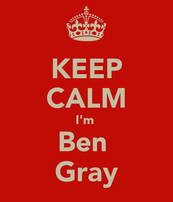 KEEP CALM I'm  Ben  Gray