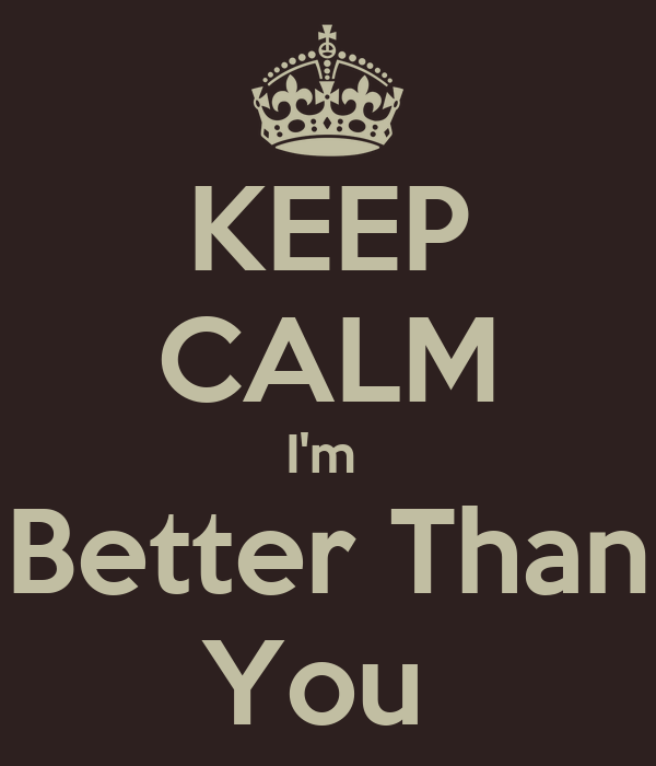 KEEP CALM I'm  Better Than You
