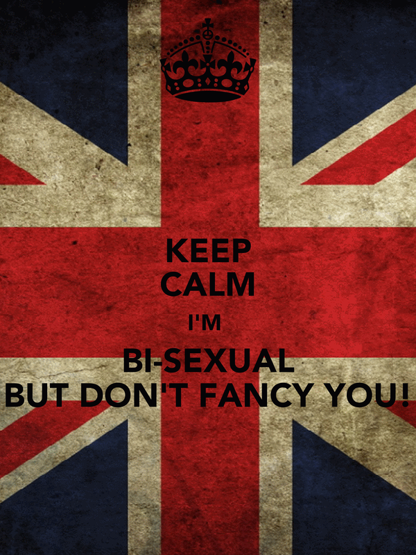 KEEP CALM I'M  BI-SEXUAL BUT DON'T FANCY YOU!