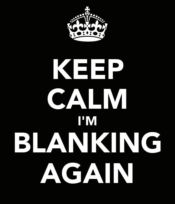 KEEP CALM I'M BLANKING AGAIN