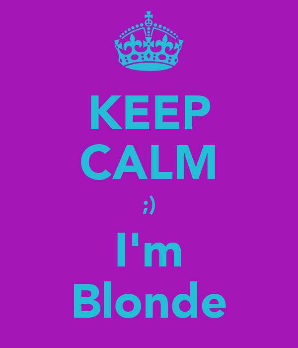 KEEP CALM ;) I'm Blonde