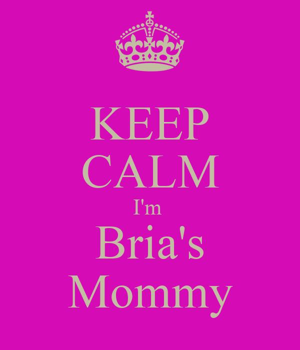 KEEP CALM I'm  Bria's Mommy