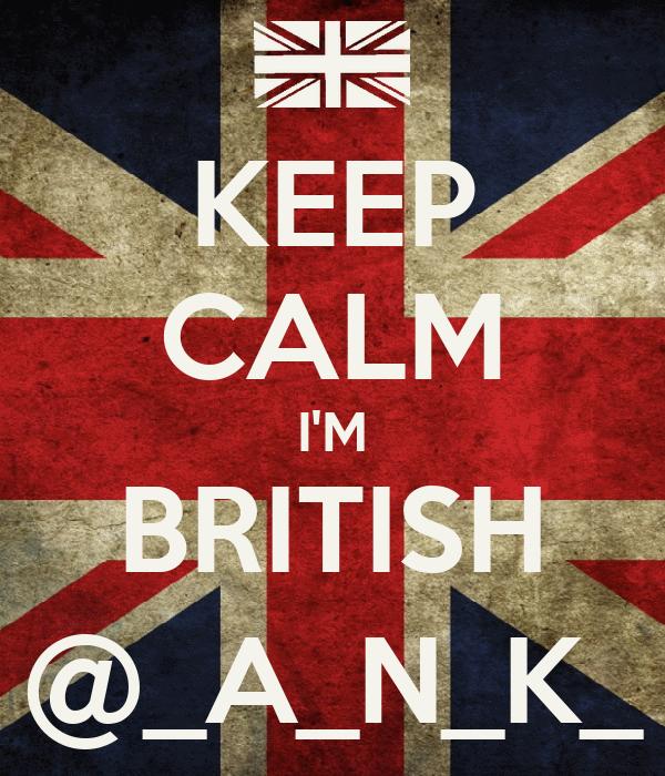 KEEP CALM I'M BRITISH @_A_N_K_