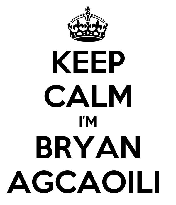 KEEP CALM I'M BRYAN AGCAOILI