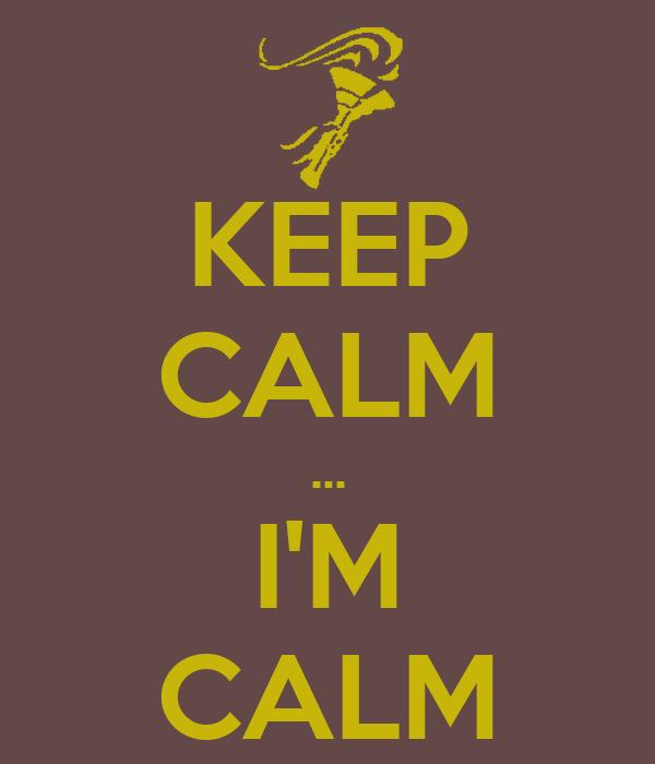 KEEP CALM ... I'M CALM
