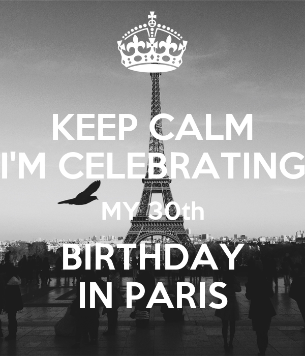 KEEP CALM I'M CELEBRATING MY 30th BIRTHDAY IN PARIS