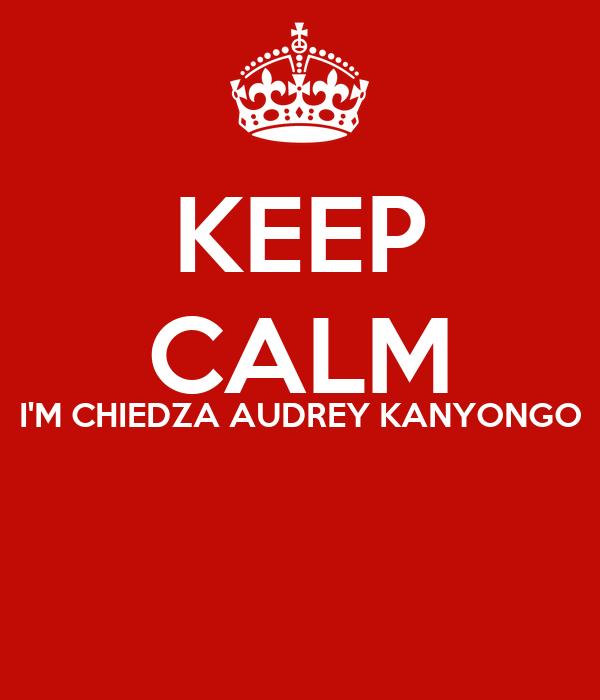 KEEP CALM I'M CHIEDZA AUDREY KANYONGO