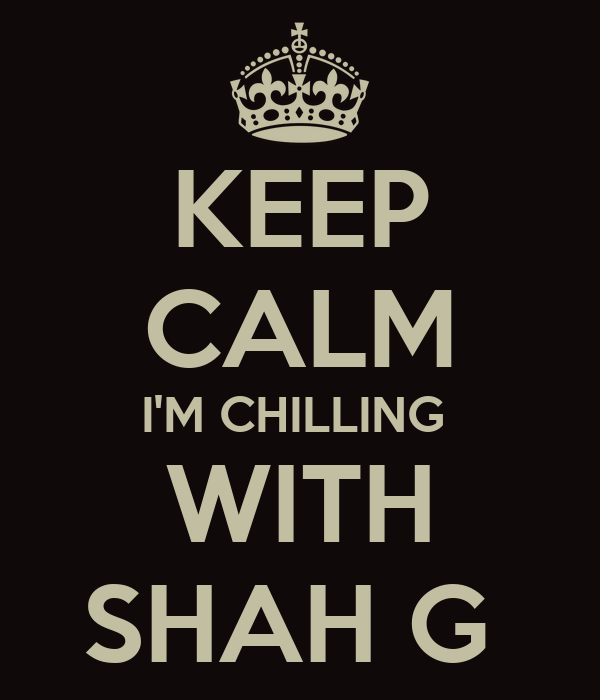 KEEP CALM I'M CHILLING  WITH SHAH G