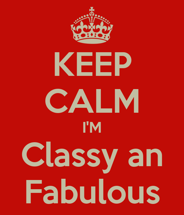 KEEP CALM I'M Classy an Fabulous