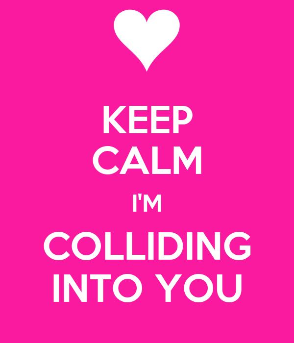 KEEP CALM I'M COLLIDING INTO YOU