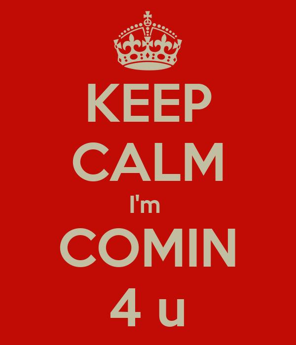 KEEP CALM I'm  COMIN 4 u