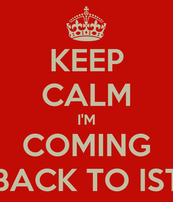 KEEP CALM I'M COMING BACK TO IST