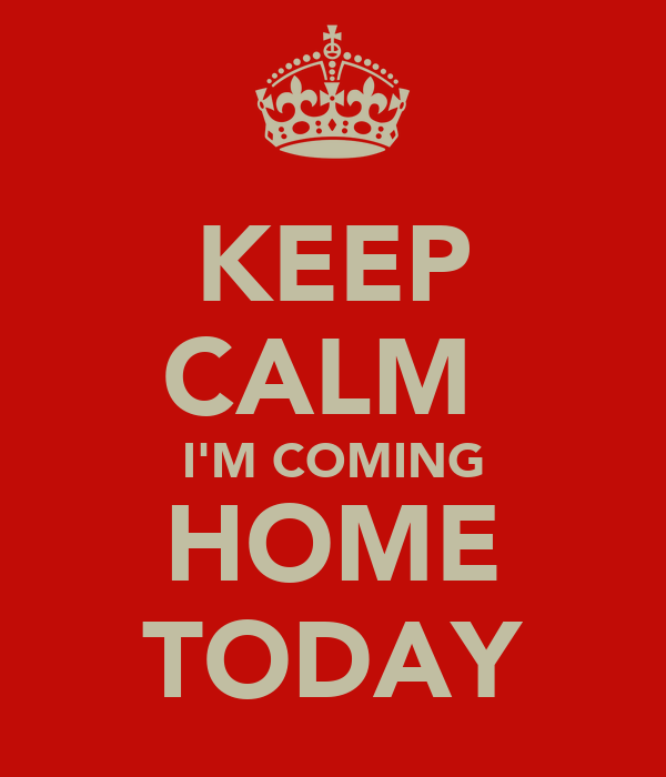 KEEP CALM  I'M COMING HOME TODAY