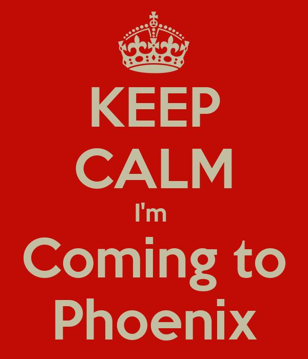 KEEP CALM I'm  Coming to Phoenix