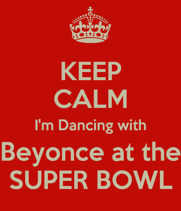 KEEP CALM I'm Dancing with Beyonce at the SUPER BOWL