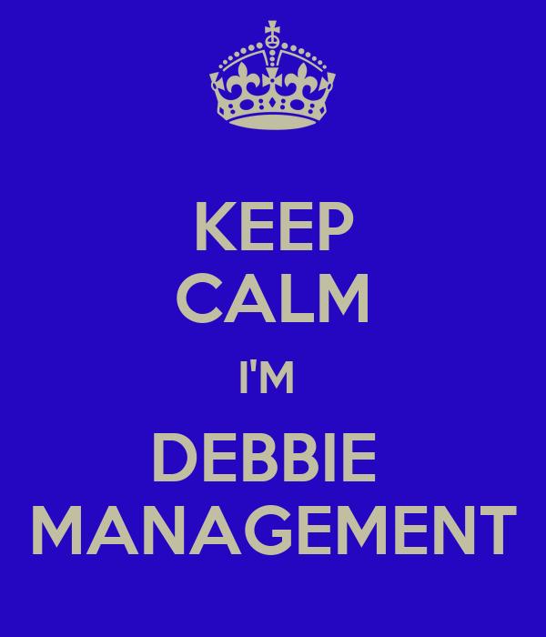 KEEP CALM I'M  DEBBIE  MANAGEMENT