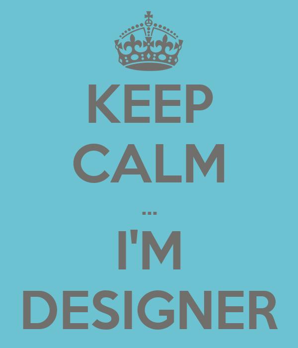 KEEP CALM ... I'M DESIGNER