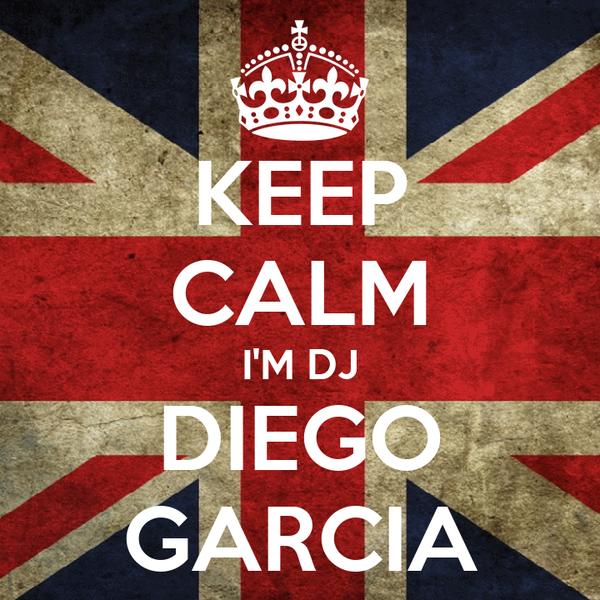 KEEP CALM I'M DJ DIEGO GARCIA