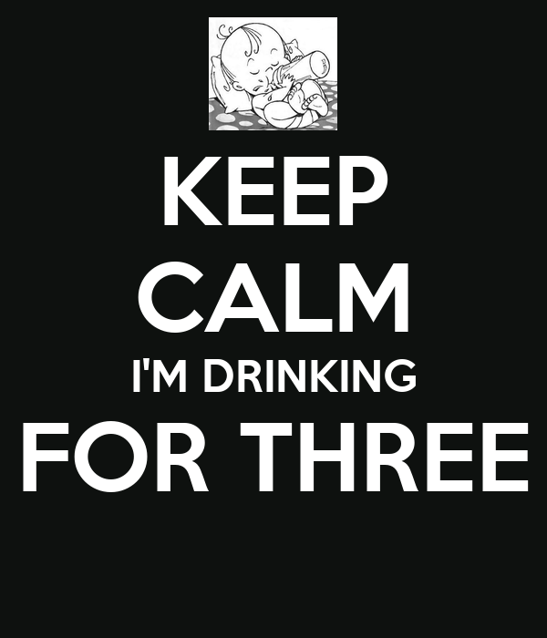KEEP CALM I'M DRINKING FOR THREE