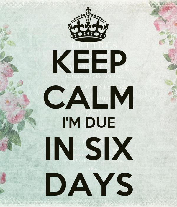 KEEP CALM I'M DUE IN SIX DAYS